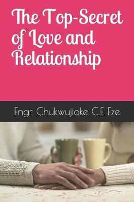 The Top-Secret of Love and Relationship by Chukwujioke C E Eze