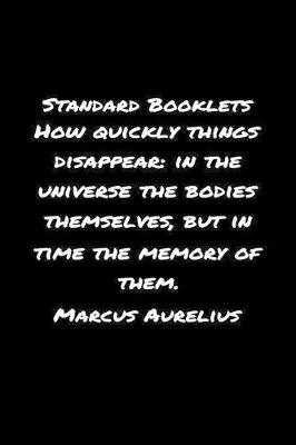 Standard Booklets How Quickly Things Disappear in The Universe the Bodies Themselves but In Time The Memory Of Them Marcus Aurelius by Standard Booklets