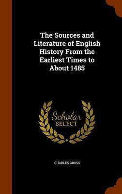 The Sources and Literature of English History from the Earliest Times to about 1485 by Charles Gross image