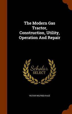 The Modern Gas Tractor, Construction, Utility, Operation and Repair by Victor Wilfred Page