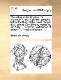 The Nature of the Kingdom, or Church, of Christ. a Sermon Preach'd Before the King, at the Royal Chapel at St. James's, on Sunday March 31, 1717. by ... Benjamin Lord Bishop of Bangor. ... the Fourth Edition by Benjamin Hoadly