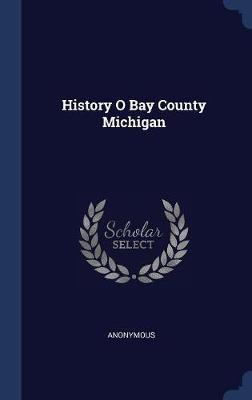 History O Bay County Michigan by * Anonymous