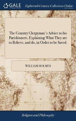 The Country Clergyman's Advice to His Parishioners, Explaining What They Are to Believe, and Do, in Order to Be Saved. by William Holmes