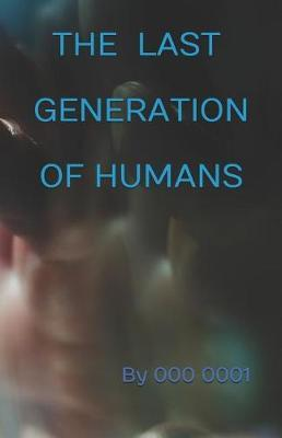 The Last Generation of Humans by By 000 0001