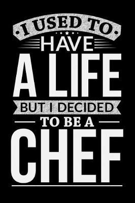 I Used To Have A Life But I Decided To Be A Chef by Life Decided