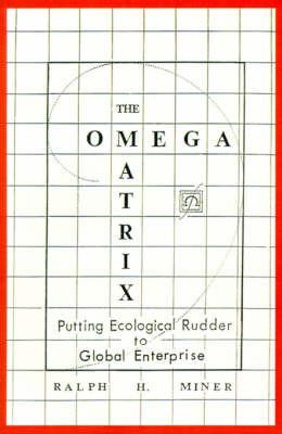 The Omega Matrix: Putting Ecological Rudder to Global Enterprise by Ralph , H. Miner image
