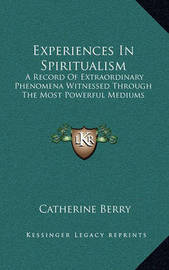 Experiences in Spiritualism: A Record of Extraordinary Phenomena Witnessed Through the Most Powerful Mediums by Catherine Berry