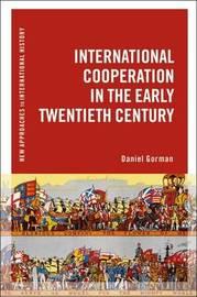 International Cooperation in the Early Twentieth Century by Daniel Gorman