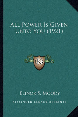 All Power Is Given Unto You (1921) by Elinor S Moody image