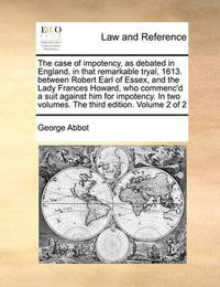 The Case of Impotency, as Debated in England, in That Remarkable Tryal, 1613. Between Robert Earl of Essex, and the Lady Frances Howard, Who Commenc'd a Suit Against Him for Impotency. in Two Volumes. the Third Edition. Volume 2 of 2 by George Abbot
