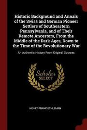 Historic Background and Annals of the Swiss and German Pioneer Settlers of Southeastern Pennsylvania, and of Their Remote Ancestors, from the Middle of the Dark Ages, Down to the Time of the Revolutionary War by Henry Frank Eshleman image