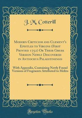Modern Criticism and Clement's Epistles to Virgins (First Printed 1752) or Their Greek Version Newly Discovered in Antiochus Palaestinensis by J M Cotterill