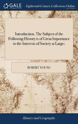 Introduction. the Subject of the Following History Is of Great Importance to the Interests of Society at Large; by Robert Young