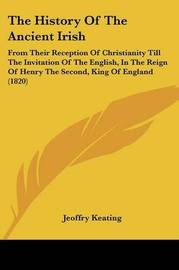 The History Of The Ancient Irish: From Their Reception Of Christianity Till The Invitation Of The English, In The Reign Of Henry The Second, King Of England (1820) by Jeoffry Keating image