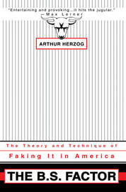 The B.S. Factor: The Theory and Technique of Faking It in America by Arthur Herzog, III