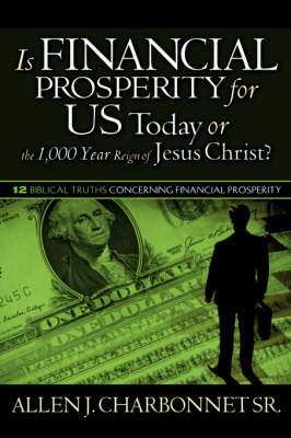 Is Financial Prosperity for Us Today or the 1,000 Year Reign of Jesus Christ? by Allen, J Charbonnet Sr.