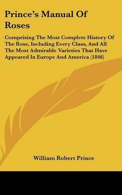 Prince's Manual Of Roses: Comprising The Most Complete History Of The Rose, Including Every Class, And All The Most Admirable Varieties That Have Appeared In Europe And America (1846) by William Robert Prince