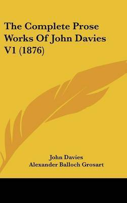 The Complete Prose Works of John Davies V1 (1876) by John Davies