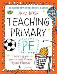 Bloomsbury Curriculum Basics: Teaching Primary PE by Jazz Rose