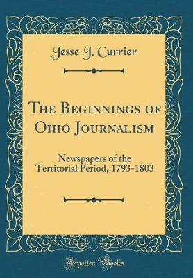 The Beginnings of Ohio Journalism by Jesse J Currier