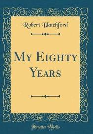 My Eighty Years (Classic Reprint) by Robert Blatchford