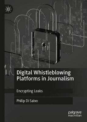 Digital Whistleblowing Platforms in Journalism by Philip Di Salvo