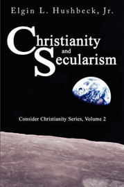 Christianity and Secularism by Elgin L Hushbeck Jr.