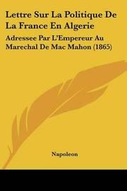 Lettre Sur La Politique de La France En Algerie: Adressee Par L'Empereur Au Marechal de Mac Mahon (1865) by . Napoleon