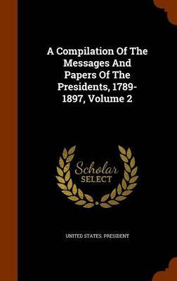A Compilation of the Messages and Papers of the Presidents, 1789-1897, Volume 2 by United States President