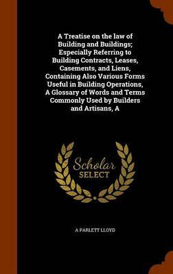 A Treatise on the Law of Building and Buildings; Especially Referring to Building Contracts, Leases, Casements, and Liens, Containing Also Various Forms Useful in Building Operations, a Glossary of Words and Terms Commonly Used by Builders and Artisans, a by A Parlett Lloyd
