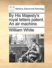 By His Majesty's Royal Letters Patent. an Air Machine by William White