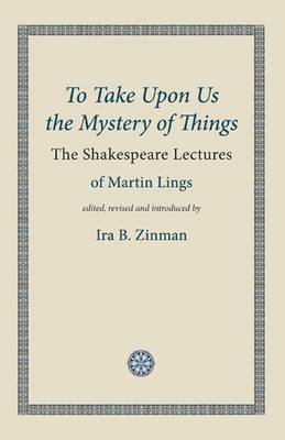 To Take Upon Us the Mystery of Things by Martin Lings