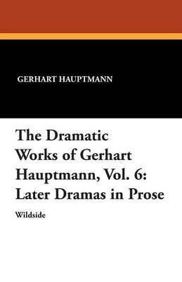 The Dramatic Works of Gerhart Hauptmann, Vol. 6 by Gerhart Hauptmann