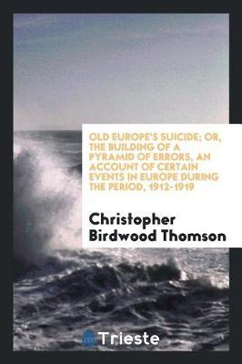 Old Europe's Suicide; Or, the Building of a Pyramid of Errors, an Account of Certain Events in Europe During the Period, 1912-1919 by Christopher Birdwood Thomson image