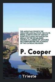 The Anglican Church the Creature and Slave of the State by P. Cooper image