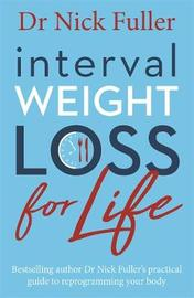 Interval Weight Loss for Life: The practical guide to reprogramming your body one month at a time by Nick Fuller