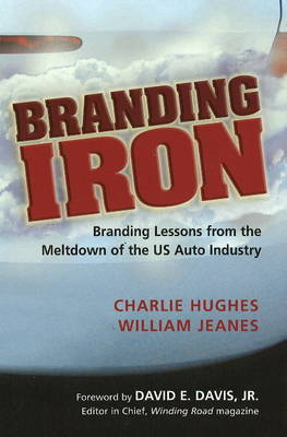 Branding Iron: Branding Lessons from the Meltdown of the U.S. Auto Industry by Charlie Hughes