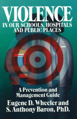 Violence in Our Schools, Hospitals and Public Places: A Prevention and Management Guide by Eugene D. Wheeler
