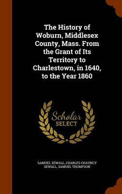 The History of Woburn, Middlesex County, Mass. from the Grant of Its Territory to Charlestown, in 1640, to the Year 1860 by Samuel Sewall image