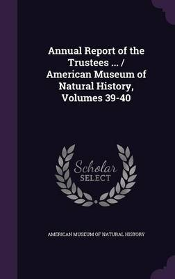 Annual Report of the Trustees ... / American Museum of Natural History, Volumes 39-40