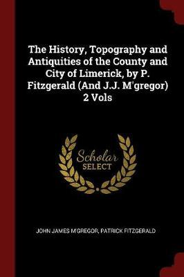 The History, Topography and Antiquities of the County and City of Limerick, by P. Fitzgerald (and J.J. M'Gregor) 2 Vols by John James M'Gregor image