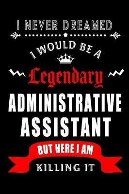 I Never Dreamed I would be a Legendary Administrative Assistant But Here I am Killing it. by Workplace Hearts Wonders