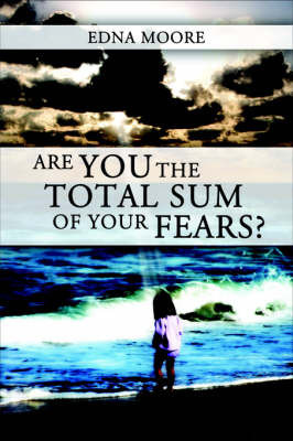Are You The Total Sum of Your Fears? by Edna Moore