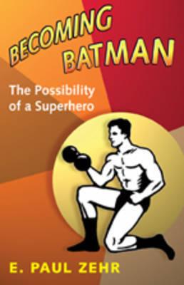 Becoming Batman by E. Paul Zehr