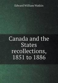 Canada and the States Recollections, 1851 to 1886 by Edward William Watkin