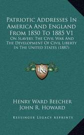 Patriotic Addresses in America and England from 1850 to 1885 V1: On Slavery, the Civil War and the Development of Civil Liberty in the United States (1887) by Henry Ward Beecher