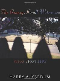 The Grassy Knoll Witnesses: Who Shot JFK? by Harry A. Yardum