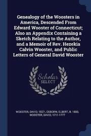 Genealogy of the Woosters in America, Descended from Edward Wooster of Connecticut; Also an Appendix Containing a Sketch Relating to the Author, and a Memoir of REV. Hezekia Calvin Wooster, and Public Letters of General David Wooster by Elbert Osborn