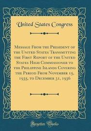 Message from the President of the United States Transmitting the First Report of the United States High Commissioner to the Philippine Islands Covering the Period from November 15, 1935, to December 31, 1936 (Classic Reprint) by United States Congress