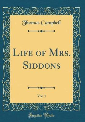 Life of Mrs. Siddons, Vol. 1 (Classic Reprint) by Thomas Campbell